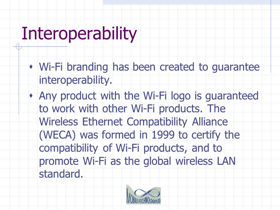 Interoperability Wi-Fi branding has been created to guarantee interoperability. Any product with the Wi-Fi logo is guaranteed to work with other Wi-Fi