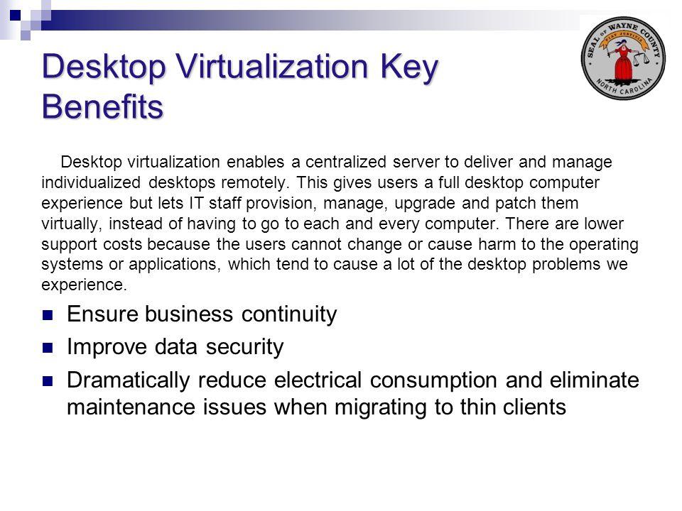 Desktop Virtualization Key Benefits Desktop virtualization enables a centralized server to deliver and manage individualized desktops remotely. This g