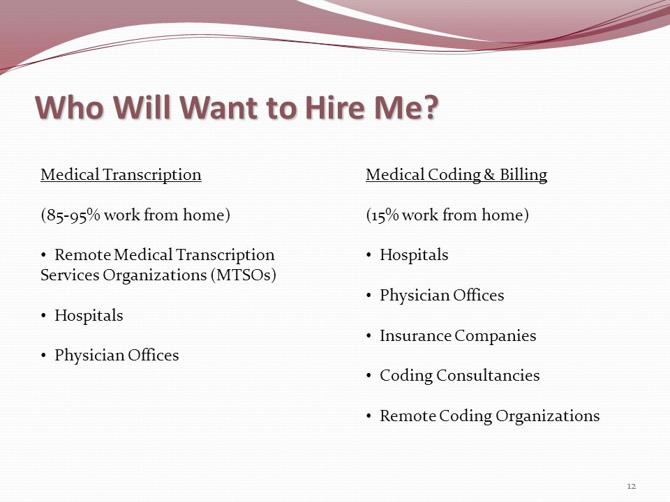 Who Will Want to Hire Me? 12 Medical Transcription (85-95% work from home) Remote Medical Transcription Services Organizations (MTSOs) Hospitals Physi