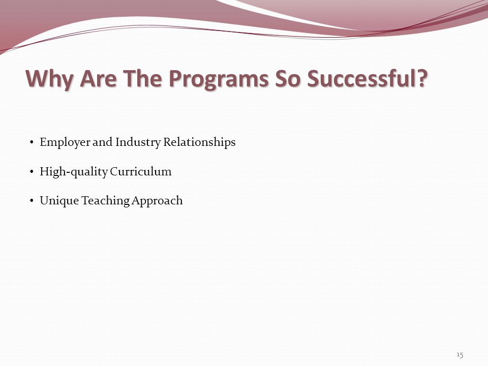 Why Are The Programs So Successful? 15 Employer and Industry Relationships High-quality Curriculum Unique Teaching Approach