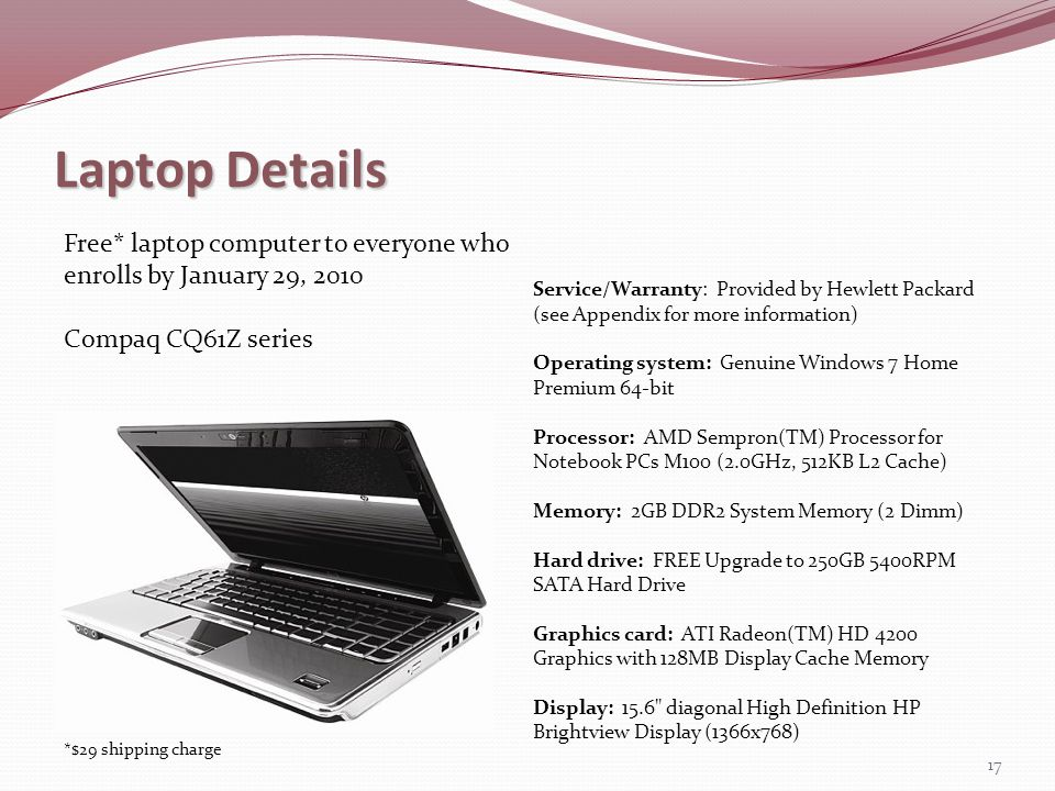 Laptop Details 17 Free* laptop computer to everyone who enrolls by January 29, 2010 Compaq CQ61Z series Service/Warranty: Provided by Hewlett Packard