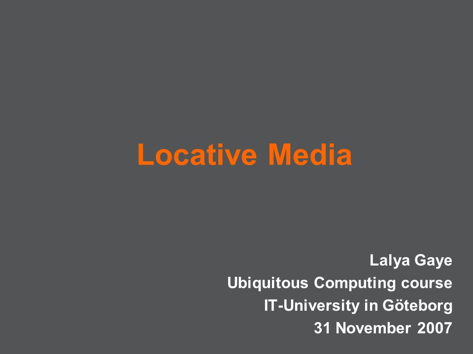 Locative Media Lalya Gaye Ubiquitous Computing course IT-University in Göteborg 31 November 2007