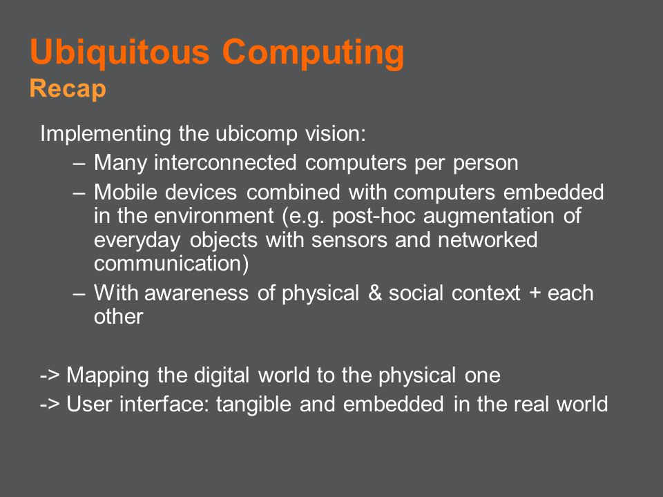 Implementing the ubicomp vision: –Many interconnected computers per person –Mobile devices combined with computers embedded in the environment (e.g. p