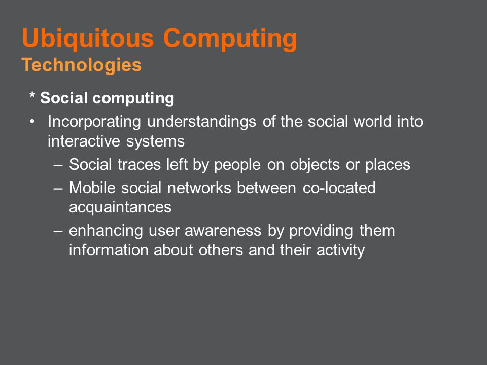 * Social computing Incorporating understandings of the social world into interactive systems –Social traces left by people on objects or places –Mobil