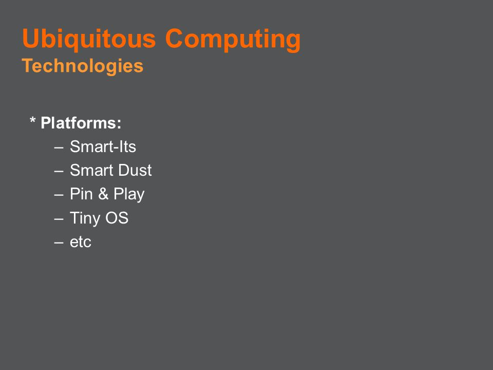 * Platforms: –Smart-Its –Smart Dust –Pin & Play –Tiny OS –etc Ubiquitous Computing Technologies