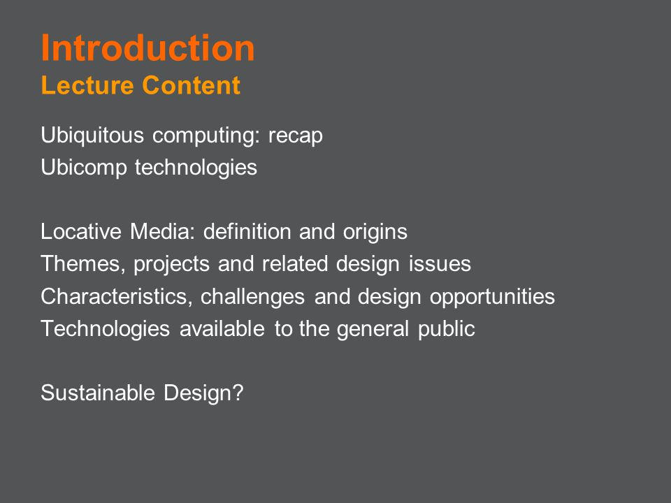 Introduction Lecture Content Ubiquitous computing: recap Ubicomp technologies Locative Media: definition and origins Themes, projects and related desi
