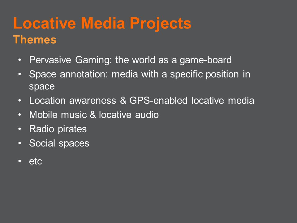 Pervasive Gaming: the world as a game-board Space annotation: media with a specific position in space Location awareness & GPS-enabled locative media