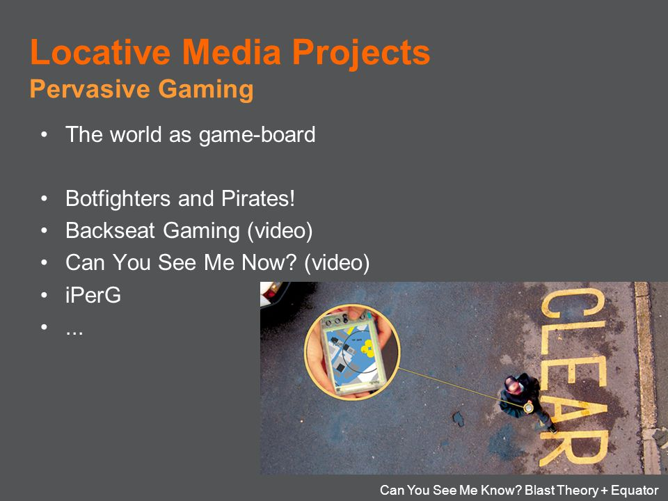 Locative Media Projects Pervasive Gaming The world as game-board Botfighters and Pirates! Backseat Gaming (video) Can You See Me Now? (video) iPerG...