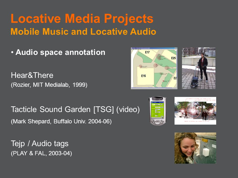 Audio space annotation Hear&There (Rozier, MIT Medialab, 1999) Tacticle Sound Garden [TSG] (video) (Mark Shepard, Buffalo Univ. 2004-06) Tejp / Audio