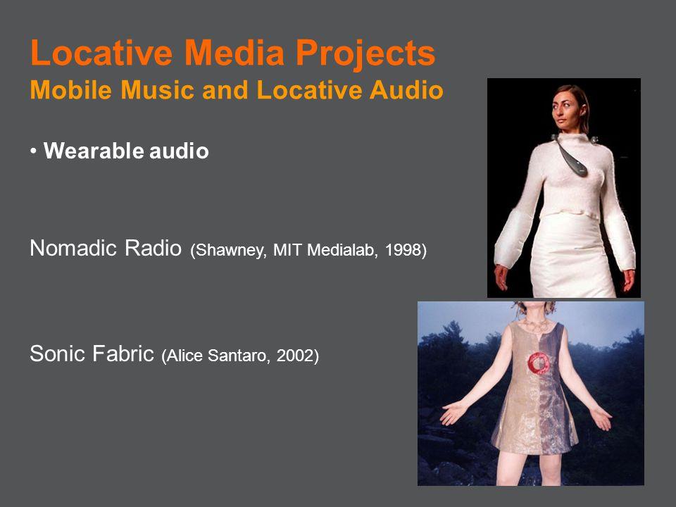 Wearable audio Nomadic Radio (Shawney, MIT Medialab, 1998) Sonic Fabric (Alice Santaro, 2002) Locative Media Projects Mobile Music and Locative Audio