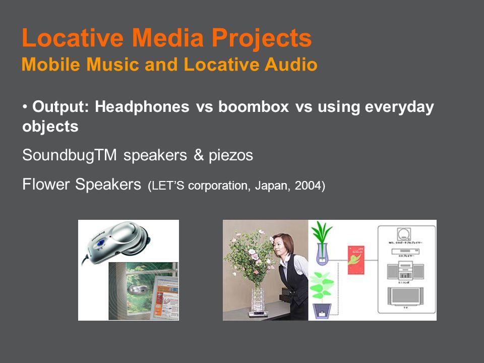 Output: Headphones vs boombox vs using everyday objects SoundbugTM speakers & piezos Flower Speakers (LETS corporation, Japan, 2004) Locative Media Pr