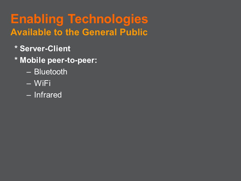 * Server-Client * Mobile peer-to-peer: –Bluetooth –WiFi –Infrared Enabling Technologies Available to the General Public