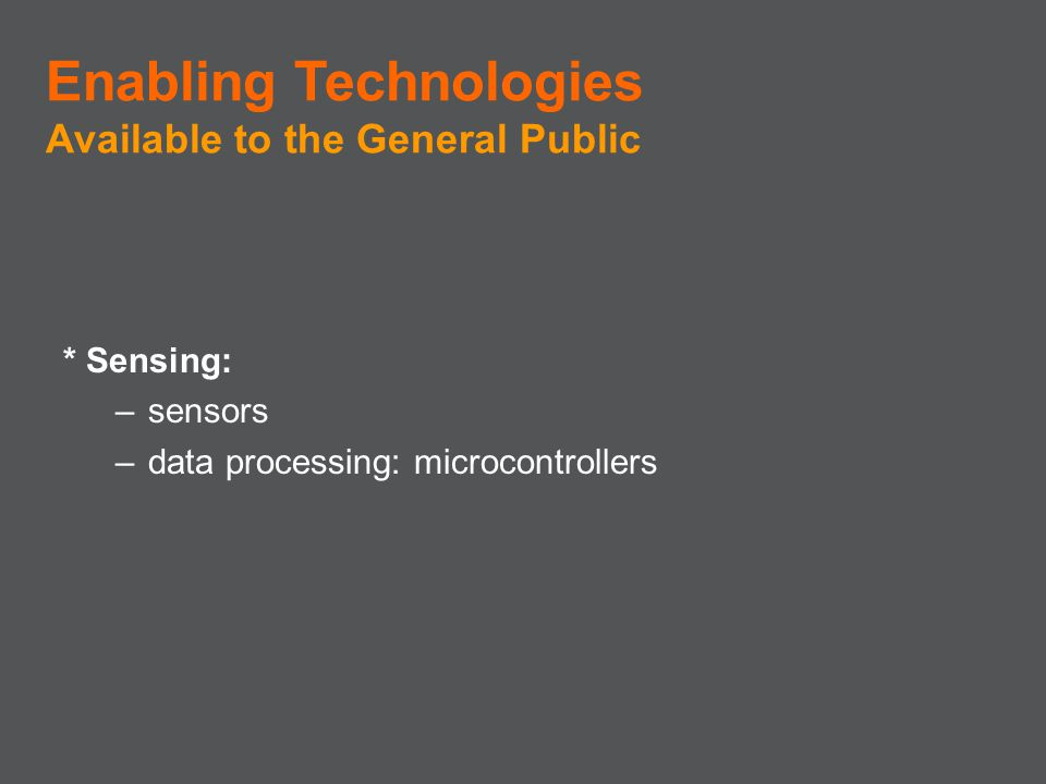 * Sensing: –sensors –data processing: microcontrollers Enabling Technologies Available to the General Public