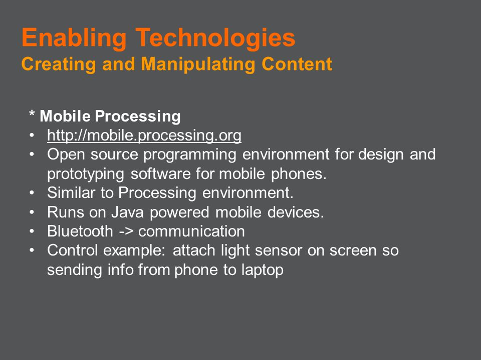 * Mobile Processing http://mobile.processing.org Open source programming environment for design and prototyping software for mobile phones. Similar to