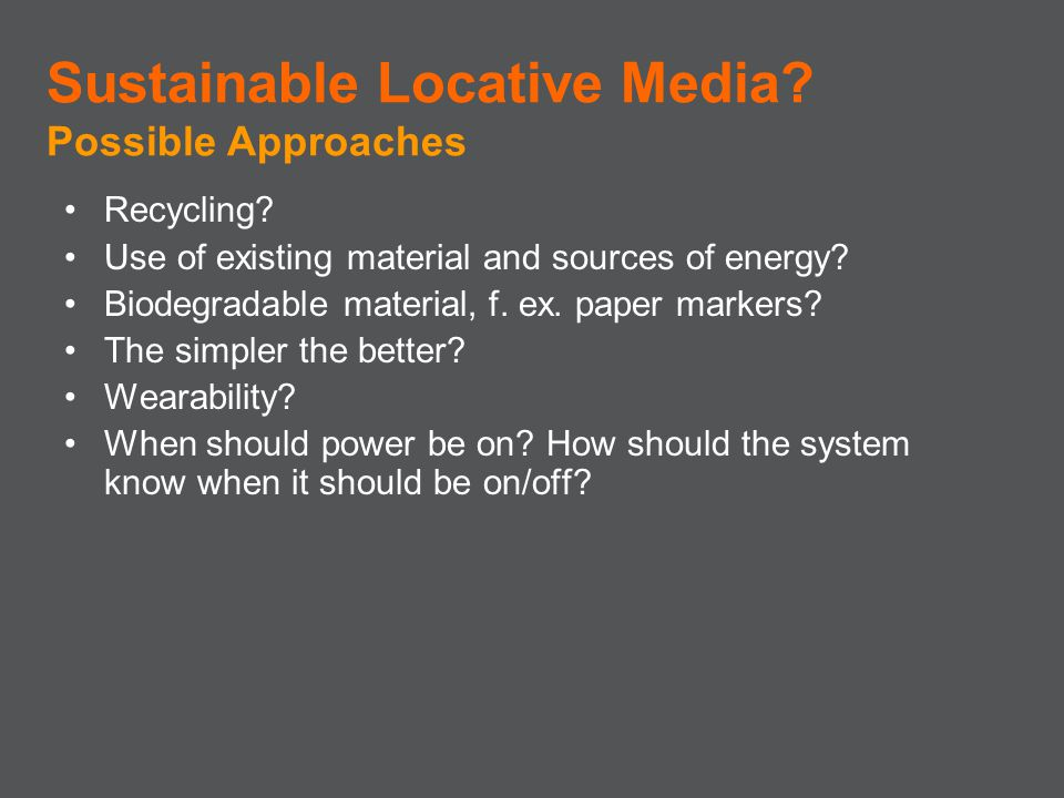 Recycling? Use of existing material and sources of energy? Biodegradable material, f. ex. paper markers? The simpler the better? Wearability? When sho