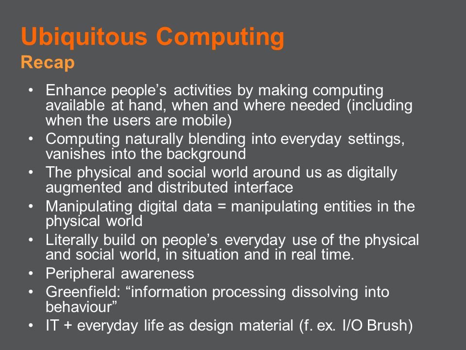 Enhance peoples activities by making computing available at hand, when and where needed (including when the users are mobile) Computing naturally blen