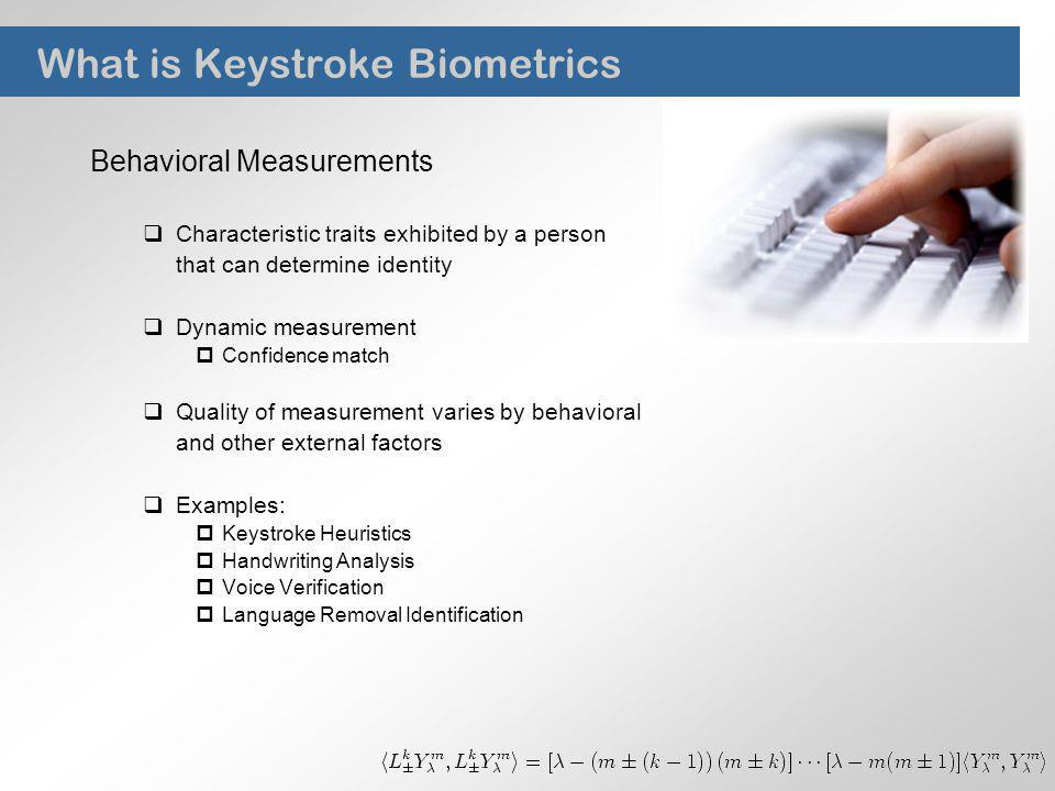 What is Keystroke Biometrics Behavioral Measurements Characteristic traits exhibited by a person that can determine identity Dynamic measurement Confi