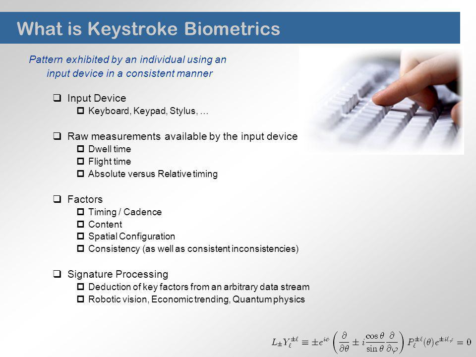 What is Keystroke Biometrics Pattern exhibited by an individual using an input device in a consistent manner Input Device Keyboard, Keypad, Stylus, … Raw measurements available by the input device Dwell time Flight time Absolute versus Relative timing Factors Timing / Cadence Content Spatial Configuration Consistency (as well as consistent inconsistencies) Signature Processing Deduction of key factors from an arbitrary data stream Robotic vision, Economic trending, Quantum physics
