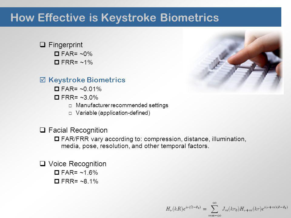 How Effective is Keystroke Biometrics Fingerprint FAR= ~0% FRR= ~1% Keystroke Biometrics FAR= ~0.01% FRR= ~3.0% Manufacturer recommended settings Vari