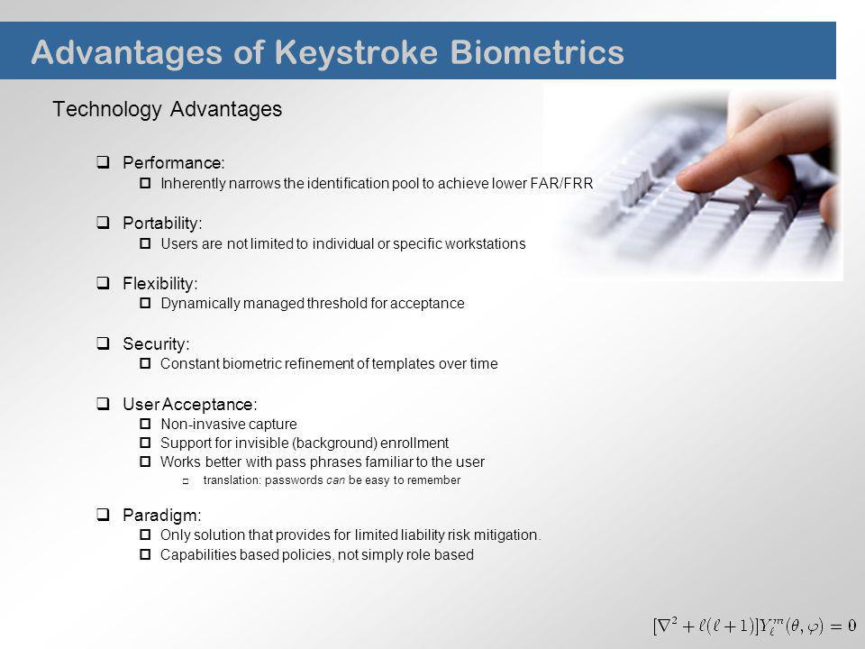 Advantages of Keystroke Biometrics Technology Advantages Performance: Inherently narrows the identification pool to achieve lower FAR/FRR Portability: