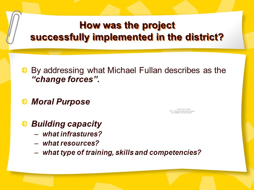 How was the project successfully implemented in the district? By addressing what Michael Fullan describes as the change forces. Moral Purpose Building