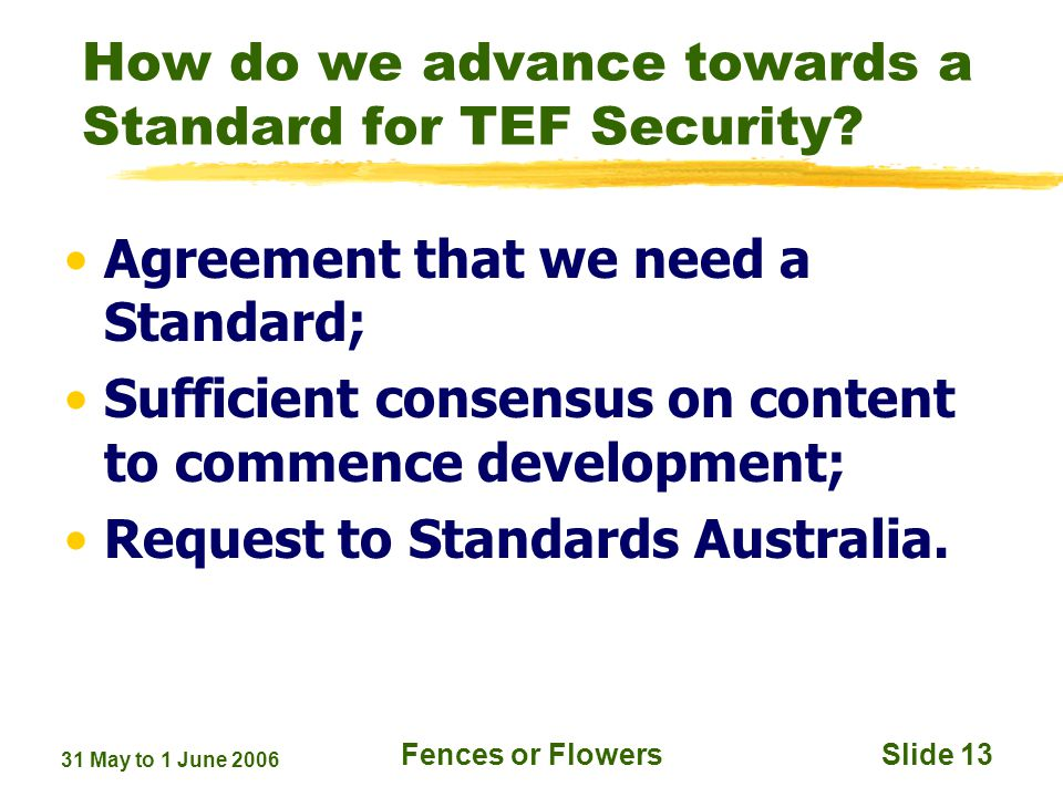 31 May to 1 June 2006 Fences or FlowersSlide 13 How do we advance towards a Standard for TEF Security.