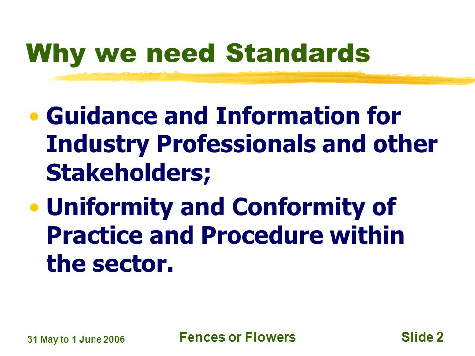31 May to 1 June 2006 Fences or FlowersSlide 2 Why we need Standards Guidance and Information for Industry Professionals and other Stakeholders; Uniformity and Conformity of Practice and Procedure within the sector.