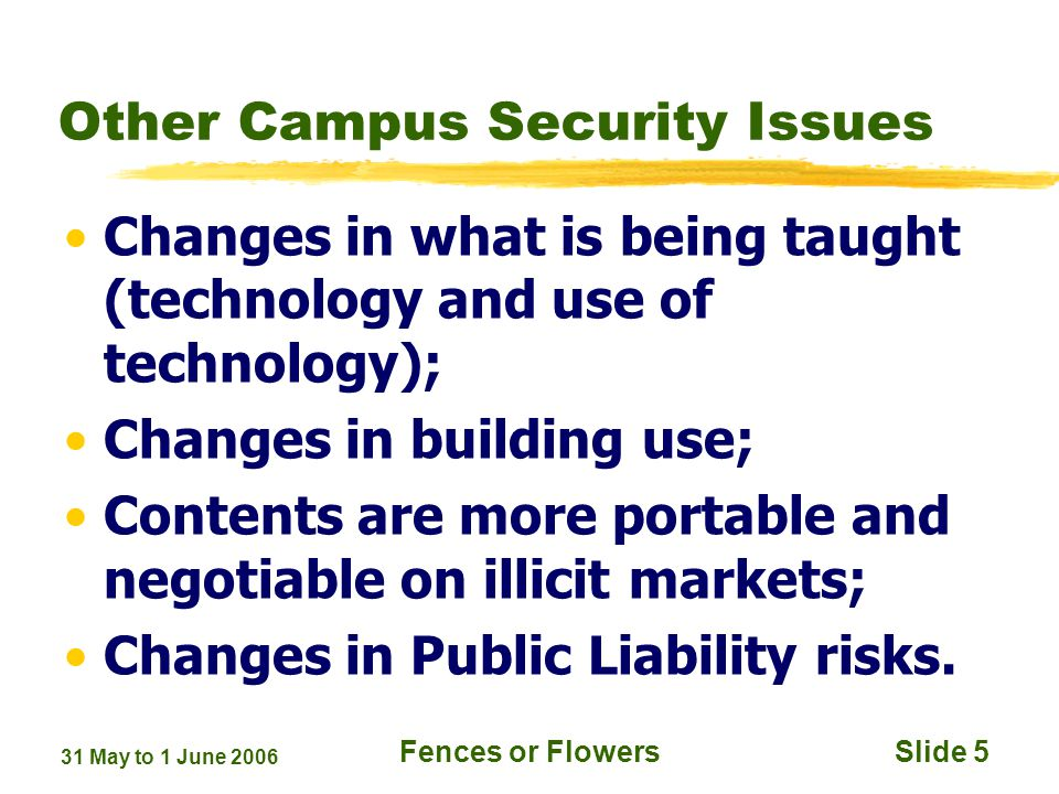 31 May to 1 June 2006 Fences or FlowersSlide 5 Other Campus Security Issues Changes in what is being taught (technology and use of technology); Changes in building use; Contents are more portable and negotiable on illicit markets; Changes in Public Liability risks.