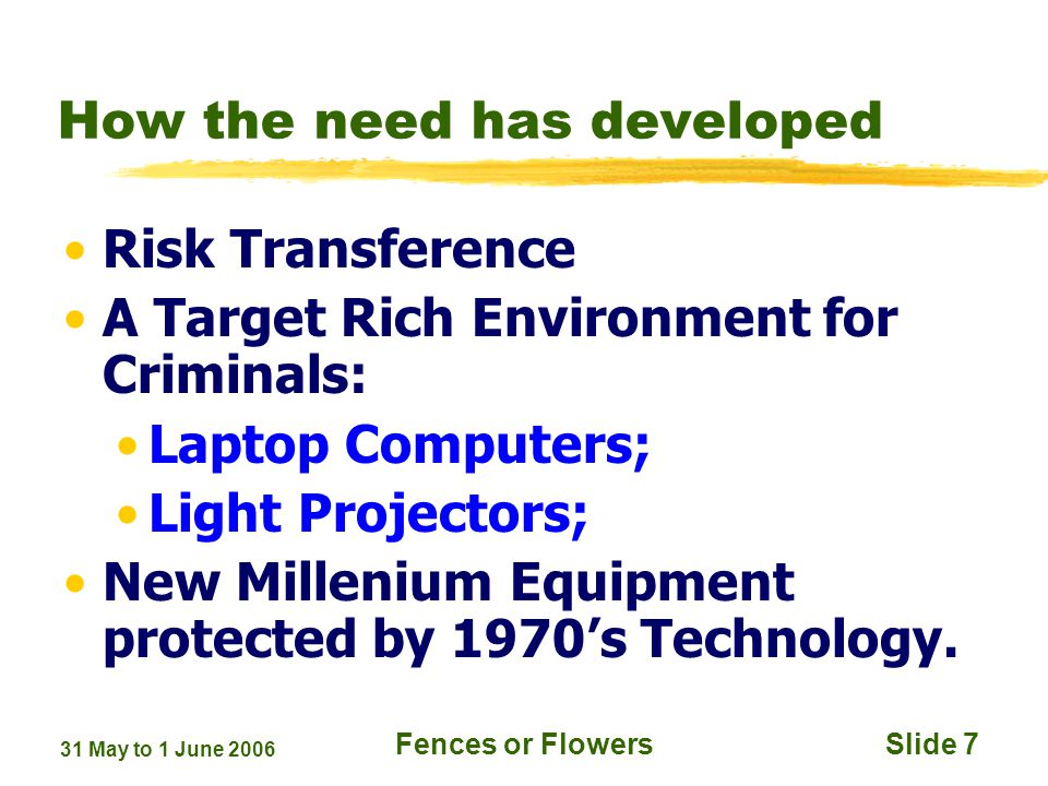 31 May to 1 June 2006 Fences or FlowersSlide 7 How the need has developed Risk Transference A Target Rich Environment for Criminals: Laptop Computers; Light Projectors; New Millenium Equipment protected by 1970s Technology.