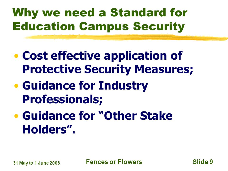 31 May to 1 June 2006 Fences or FlowersSlide 9 Why we need a Standard for Education Campus Security Cost effective application of Protective Security Measures; Guidance for Industry Professionals; Guidance for Other Stake Holders.