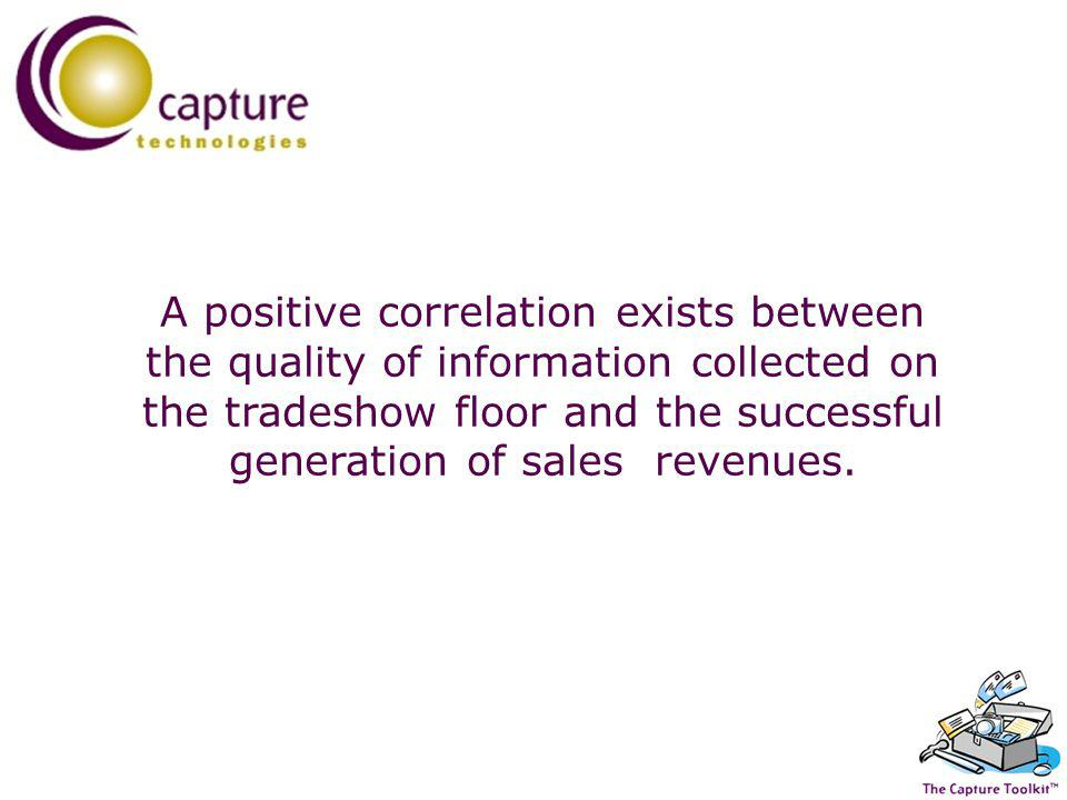A positive correlation exists between the quality of information collected on the tradeshow floor and the successful generation of sales revenues.