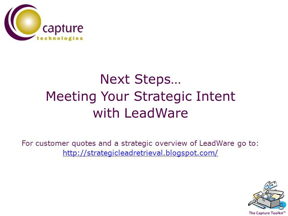 Next Steps… Meeting Your Strategic Intent with LeadWare For customer quotes and a strategic overview of LeadWare go to: http://strategicleadretrieval.blogspot.com/ http://strategicleadretrieval.blogspot.com/