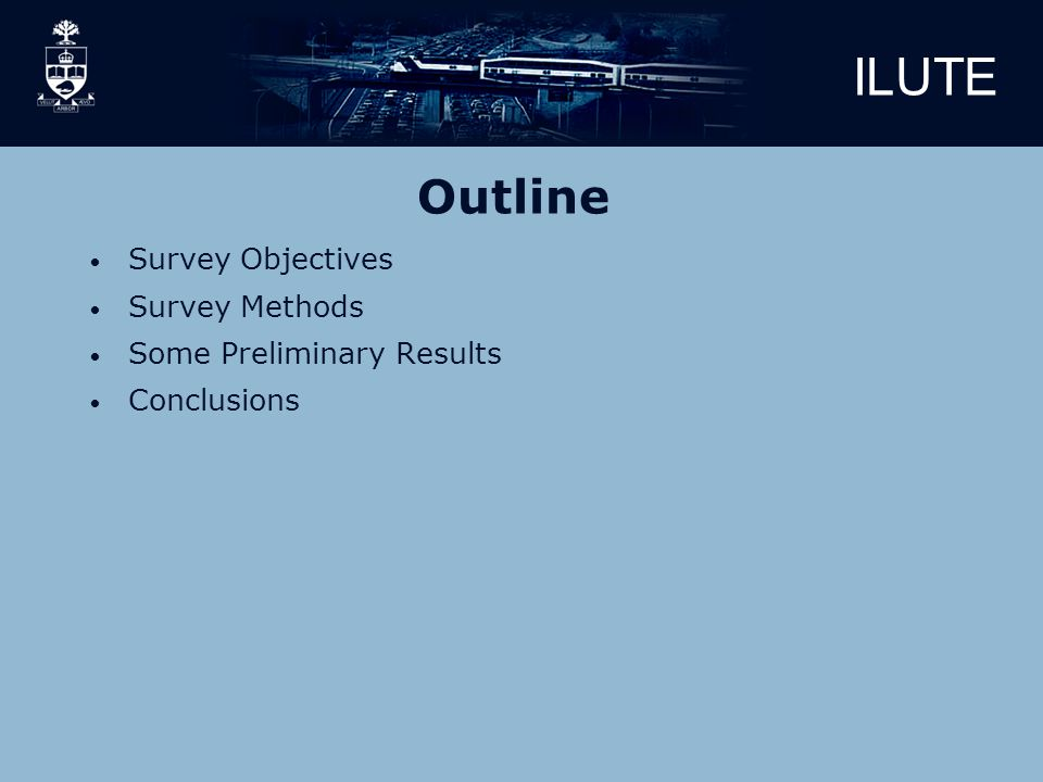 ILUTE Outline Survey Objectives Survey Methods Some Preliminary Results Conclusions
