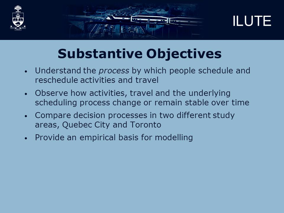 ILUTE Substantive Objectives Understand the process by which people schedule and reschedule activities and travel Observe how activities, travel and the underlying scheduling process change or remain stable over time Compare decision processes in two different study areas, Quebec City and Toronto Provide an empirical basis for modelling