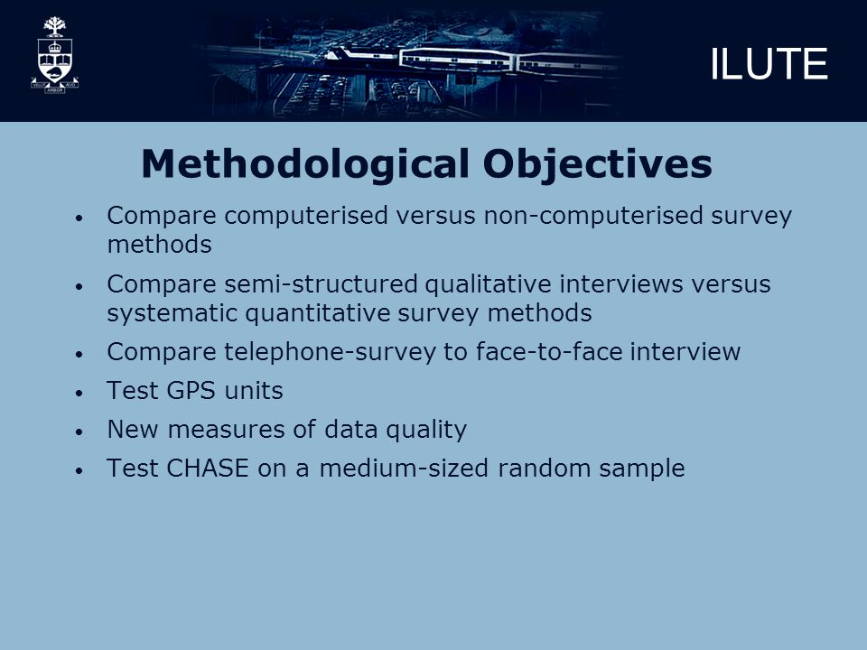 ILUTE Methodological Objectives Compare computerised versus non-computerised survey methods Compare semi-structured qualitative interviews versus systematic quantitative survey methods Compare telephone-survey to face-to-face interview Test GPS units New measures of data quality Test CHASE on a medium-sized random sample