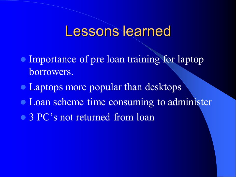 Lessons learned Importance of pre loan training for laptop borrowers. Laptops more popular than desktops Loan scheme time consuming to administer 3 PC