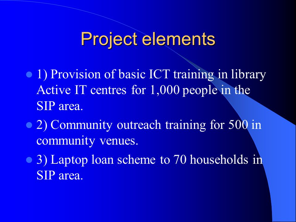 Project elements 1) Provision of basic ICT training in library Active IT centres for 1,000 people in the SIP area. 2) Community outreach training for