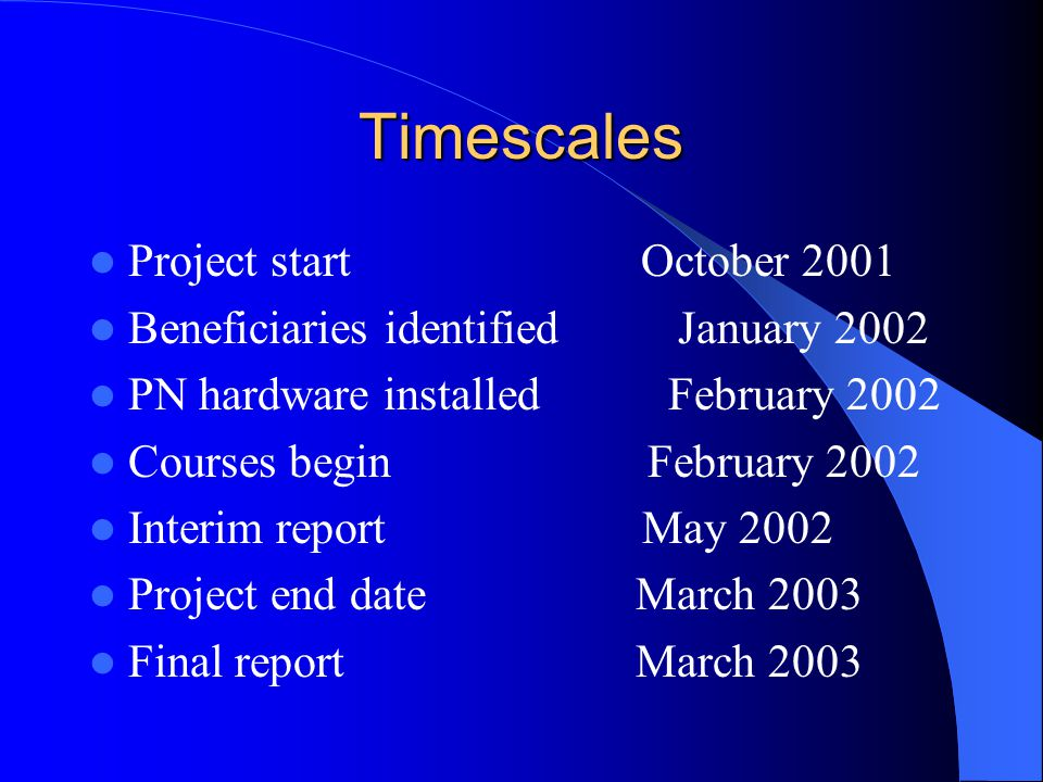 Timescales Project start October 2001 Beneficiaries identified January 2002 PN hardware installed February 2002 Courses begin February 2002 Interim report May 2002 Project end date March 2003 Final report March 2003