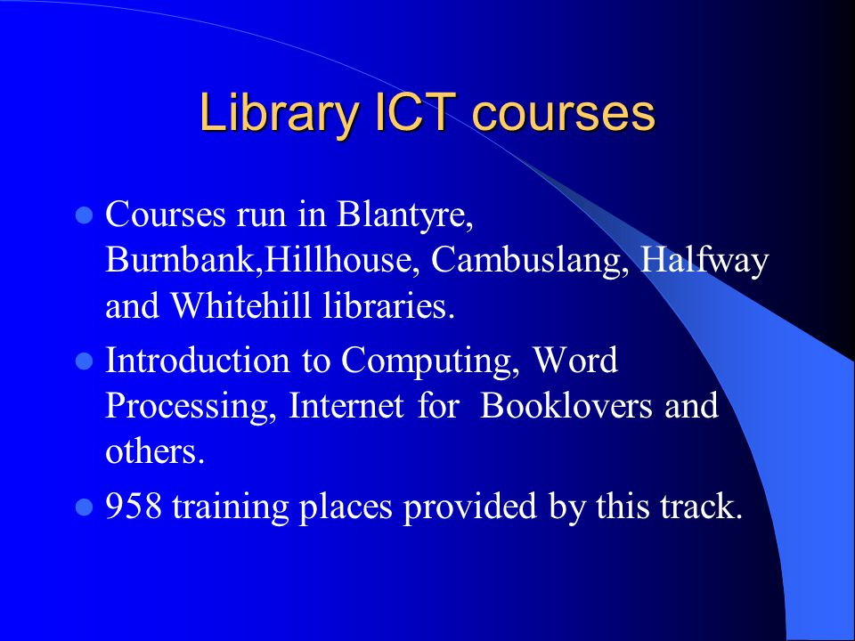 Library ICT courses Courses run in Blantyre, Burnbank,Hillhouse, Cambuslang, Halfway and Whitehill libraries.