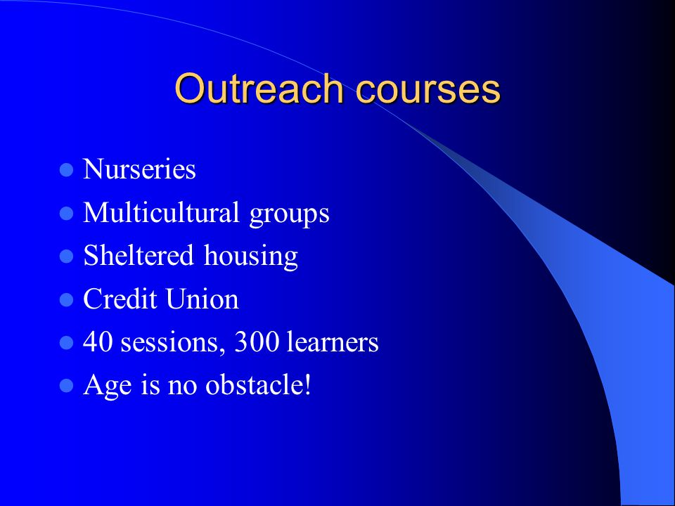 Outreach courses Nurseries Multicultural groups Sheltered housing Credit Union 40 sessions, 300 learners Age is no obstacle!