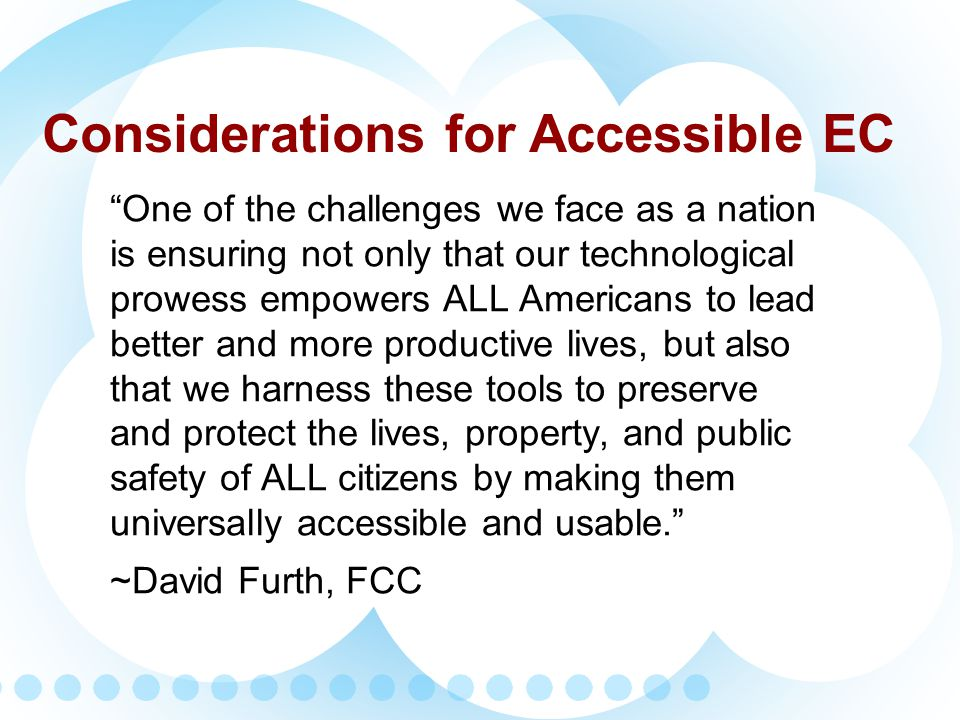Technology Accessible formats to a variety of devices Integration of social media into existing EC systems Training and Education Integrate into planning, exercises and simulations Outreach to people with disabilities on options for receiving emergency information in accessible formats