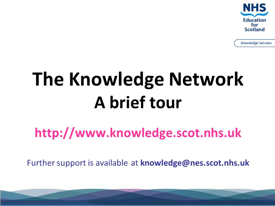 The Knowledge Network A brief tour http://www.knowledge.scot.nhs.uk Further support is available at knowledge@nes.scot.nhs.uk