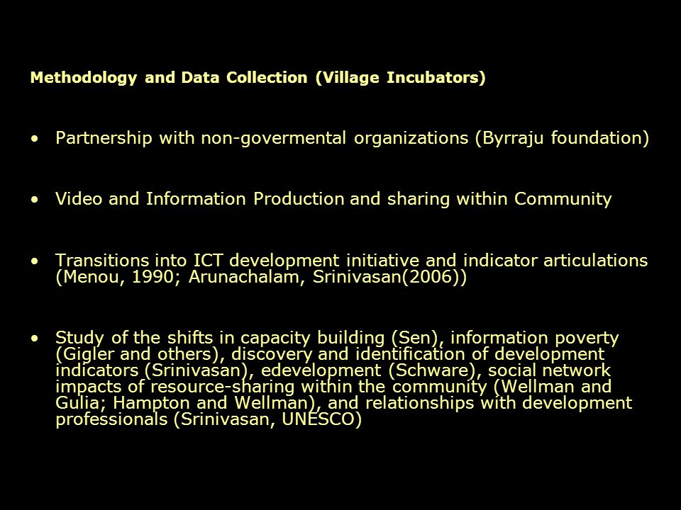 Methodology and Data Collection (Village Incubators) Partnership with non-govermental organizations (Byrraju foundation) Video and Information Production and sharing within Community Transitions into ICT development initiative and indicator articulations (Menou, 1990; Arunachalam, Srinivasan(2006)) Study of the shifts in capacity building (Sen), information poverty (Gigler and others), discovery and identification of development indicators (Srinivasan), edevelopment (Schware), social network impacts of resource-sharing within the community (Wellman and Gulia; Hampton and Wellman), and relationships with development professionals (Srinivasan, UNESCO)