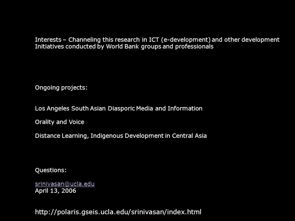 Interests – Channeling this research in ICT (e-development) and other development Initiatives conducted by World Bank groups and professionals Ongoing projects: Los Angeles South Asian Diasporic Media and Information Orality and Voice Distance Learning, Indigenous Development in Central Asia Questions: srinivasan@ucla.edu April 13, 2006 http://polaris.gseis.ucla.edu/srinivasan/index.html