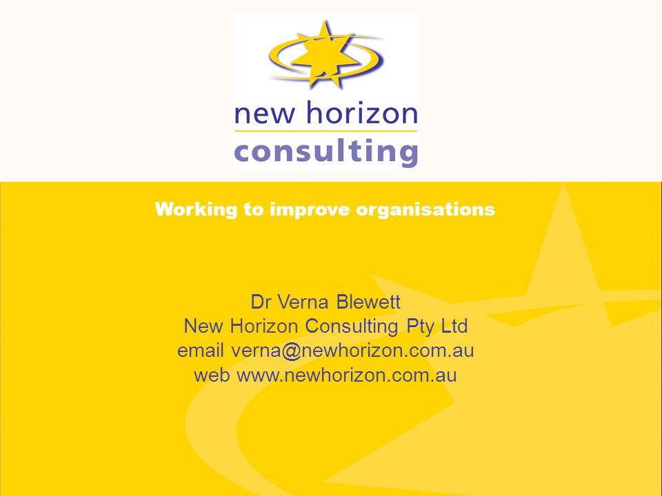 Dr Verna Blewett New Horizon Consulting Pty Ltd email verna@newhorizon.com.au web www.newhorizon.com.au Working to improve organisations