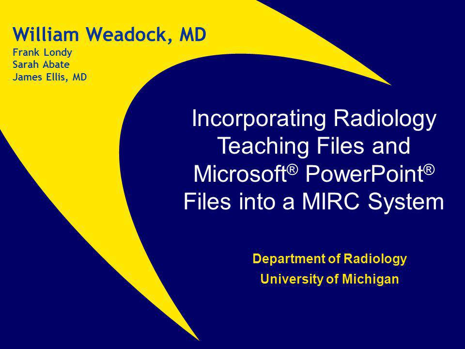Incorporating Radiology Teaching Files and Microsoft ® PowerPoint ® Files into a MIRC System William Weadock, MD Frank Londy Sarah Abate James Ellis, MD Department of Radiology University of Michigan