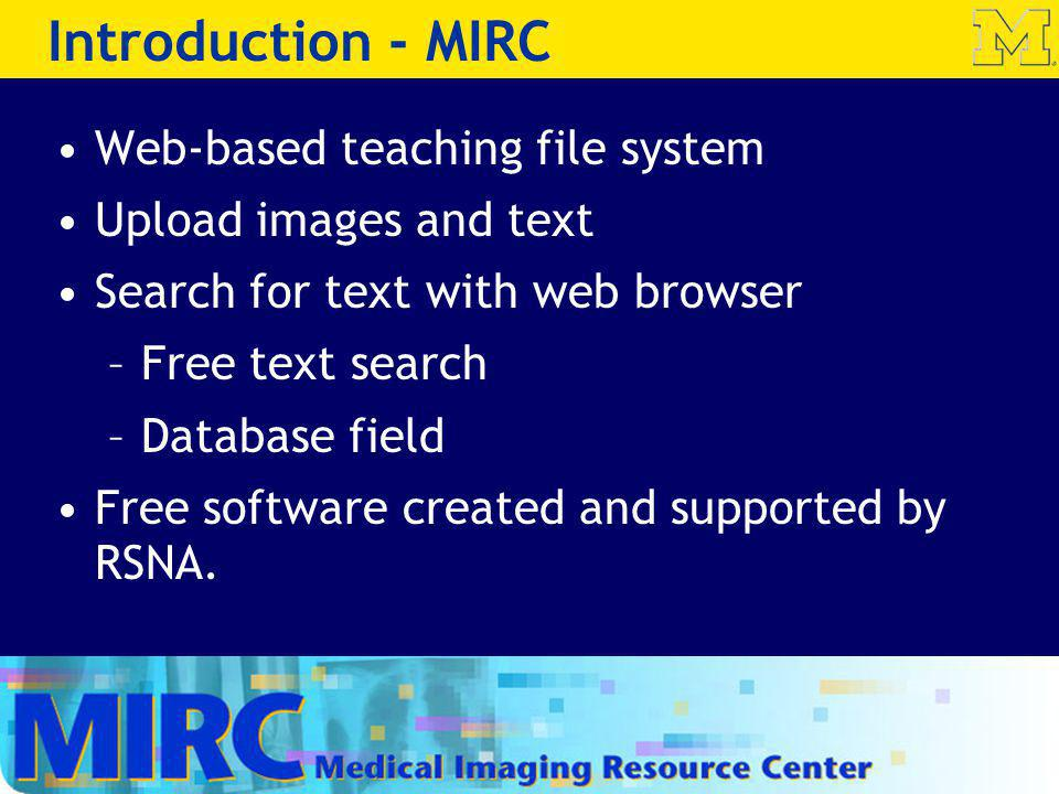Introduction - MIRC Web-based teaching file system Upload images and text Search for text with web browser –Free text search –Database field Free soft