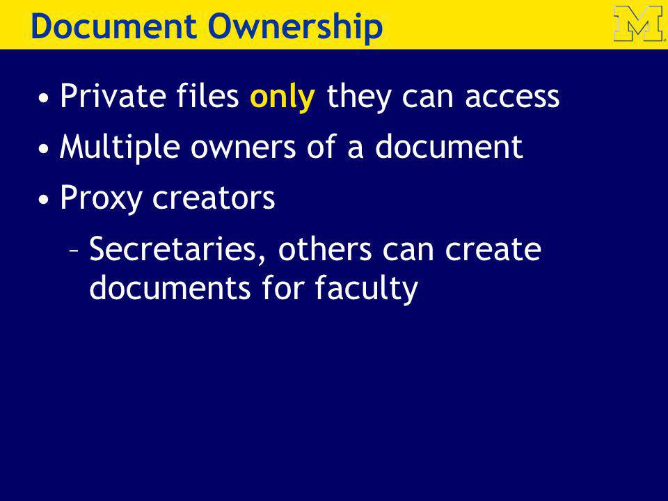 Private files only they can access Multiple owners of a document Proxy creators –Secretaries, others can create documents for faculty Document Ownership