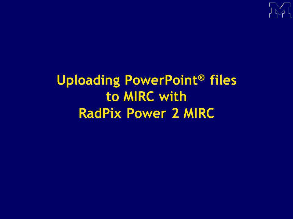 Uploading PowerPoint ® files to MIRC with RadPix Power 2 MIRC