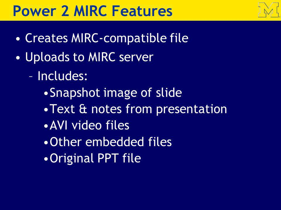 Power 2 MIRC Features Creates MIRC-compatible file Uploads to MIRC server –Includes: Snapshot image of slide Text & notes from presentation AVI video files Other embedded files Original PPT file